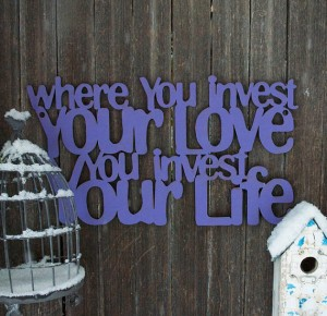Where you invest you love is were you invest your life, Sign by Spunky Fluff