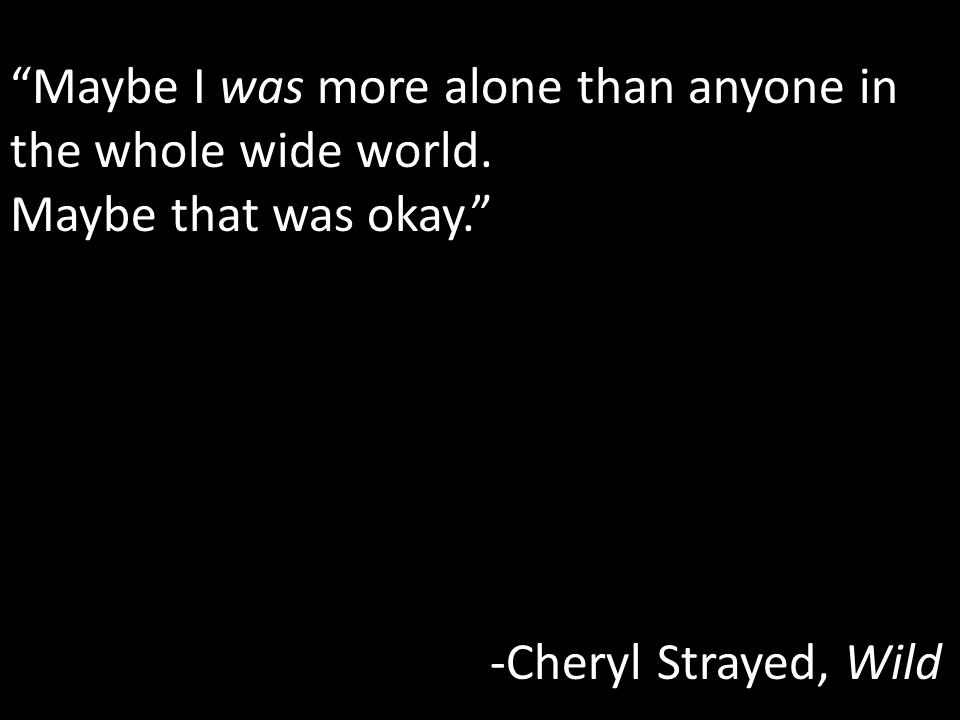 """Maybe I was more alone than anyone in the whole wide world.  Maybe that was okay.""  -Cheryl Strayed, Wild"