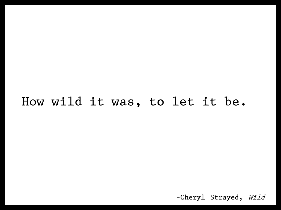 how wild it was, to let it be cheryl strayed quotes wild