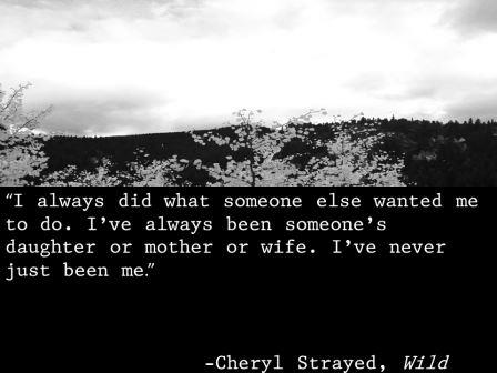"""I always did what someone else wanted me to do. I've always been someone's daughter or mother or wife. I've never just been me.""  -Cheryl Strayed, Wild"